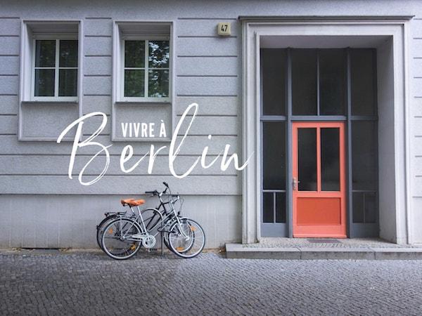 Vivre à Berlin : conseils, récit d'expérience et bonnes adresses