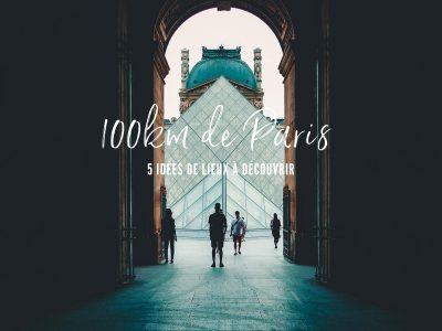 100 km de Paris : Où partir ? 5 idées de lieux à découvrir